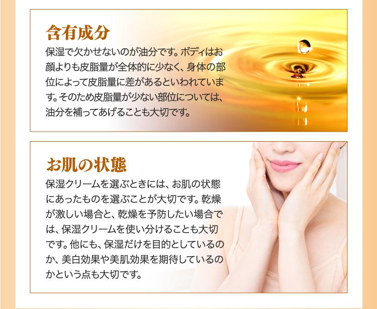 含有成分保湿で欠かせないのが油分です。ボディはお顔よりも皮脂量が全体的に少なく、身体の部位によって皮脂量に差があるといわれています。そのため皮脂量が少ない部位については、油分を補ってあげることも大切です。 お肌の状態保湿クリームを選ぶときには、お肌の状態にあったものを選ぶことが大切です。乾燥が激しい場合と、乾燥を予防したい場合では、保湿クリームを使い分けることも大切です。他にも、保湿だけを目的としているのか、美白効果や美肌効果を期待しているのかという点も大切です。