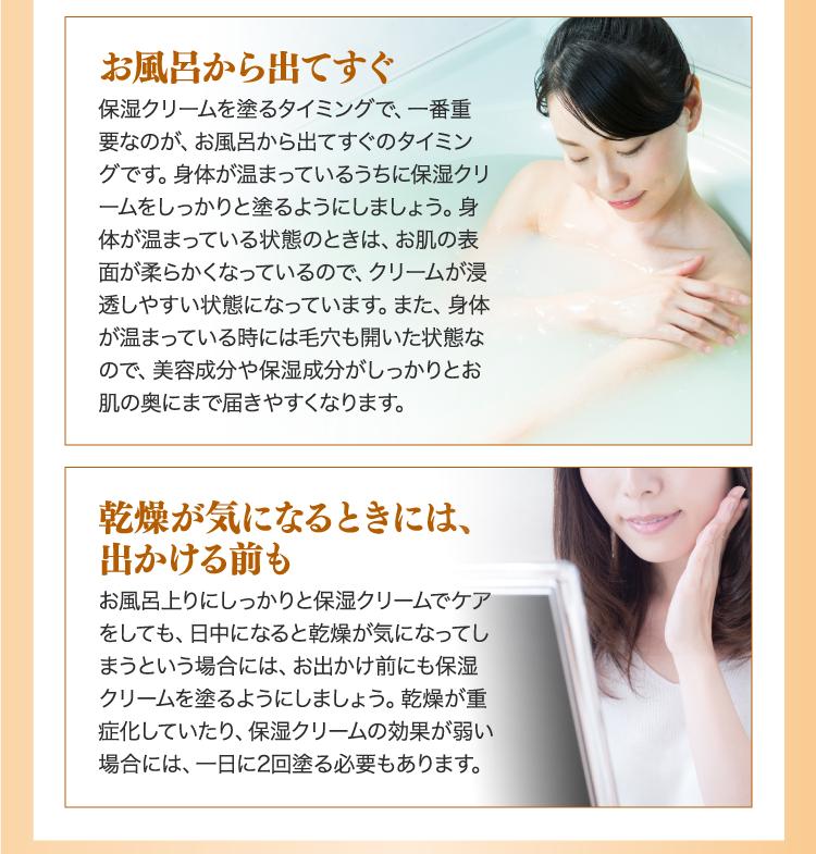 お風呂から出てすぐ保湿クリームを塗るタイミングで、一番重要なのが、お風呂から出てすぐのタイミングです。身体が温まっているうちに保湿クリームをしっかりと塗るようにしましょう。身体が温まっている状態のときは、お肌の表面が柔らかくなっているので、クリームが浸透しやすい状態になっています。また、身体が温まっている時には毛穴も開いた状態なので、美容成分や保湿成分がしっかりとお肌の奥にまで届きやすくなります。 乾燥が気になるときには、出かける前もお風呂上りにしっかりと保湿クリームでケアをしても、日中になると乾燥が気になってしまうという場合には、お出かけ前にも保湿クリームを塗るようにしましょう。乾燥が重症化していたり、保湿クリームの効果が弱い場合には、一日に2回塗る必要もあります。