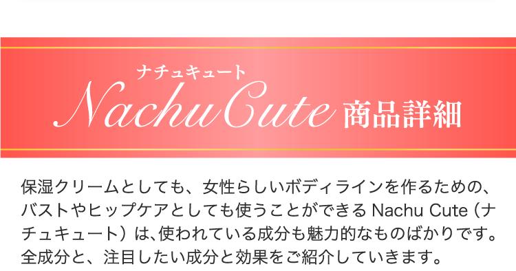 Nachu Cute 商品詳細 保湿クリームとしても、女性らしいボディラインを作るための、バストやヒップケアとしても使うことができるNachu Cute(ナチュキュート)は、使われている成分も魅力的なものばかりです。全成分と、注目したい成分と効果をご紹介していきます。