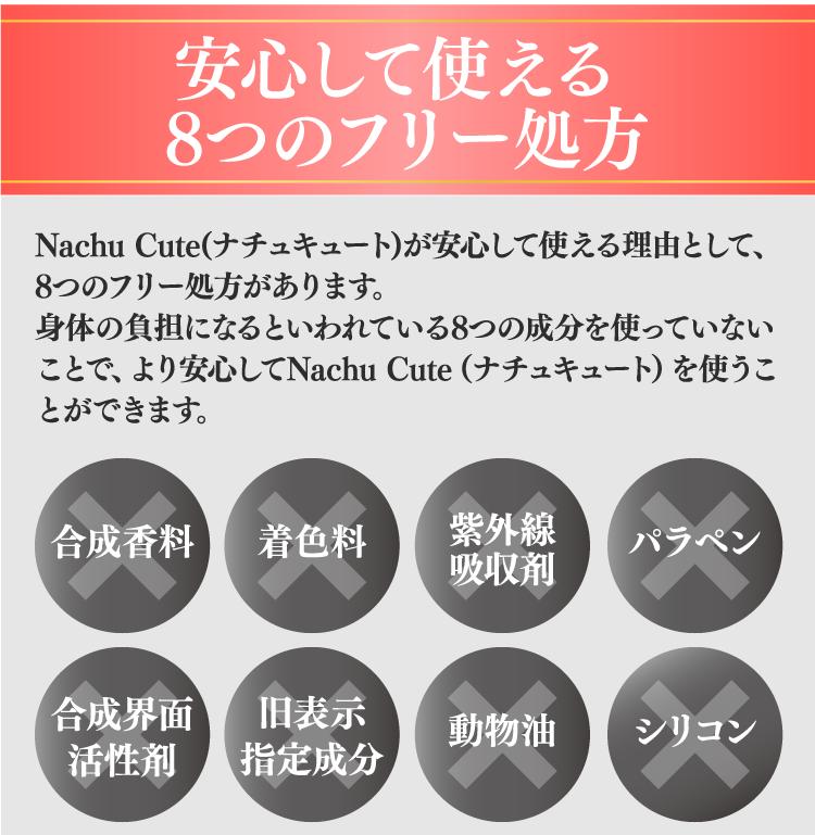 安心して使える8つのフリー処方 Nachu Cute(ナチュキュート)が安心して使える理由として、8つのフリー処方があります。身体の負担になるといわれている8つの成分を使っていないことで、より安心してNachu Cute(ナチュキュート)を使うことができます。 合成香料 着色料 紫外線 吸収剤 パラペン 合成界面 活性剤 旧表示 指定成分 動物油 シリコン