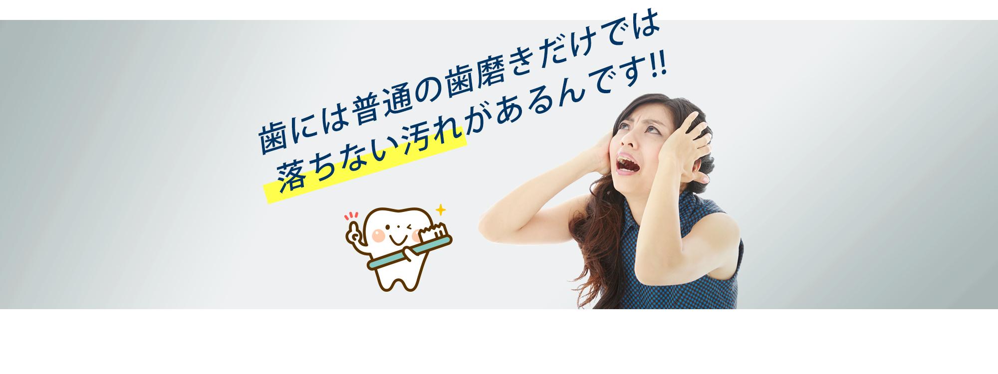 歯には普通の歯磨きだけでは落ちない汚れがあるんです。