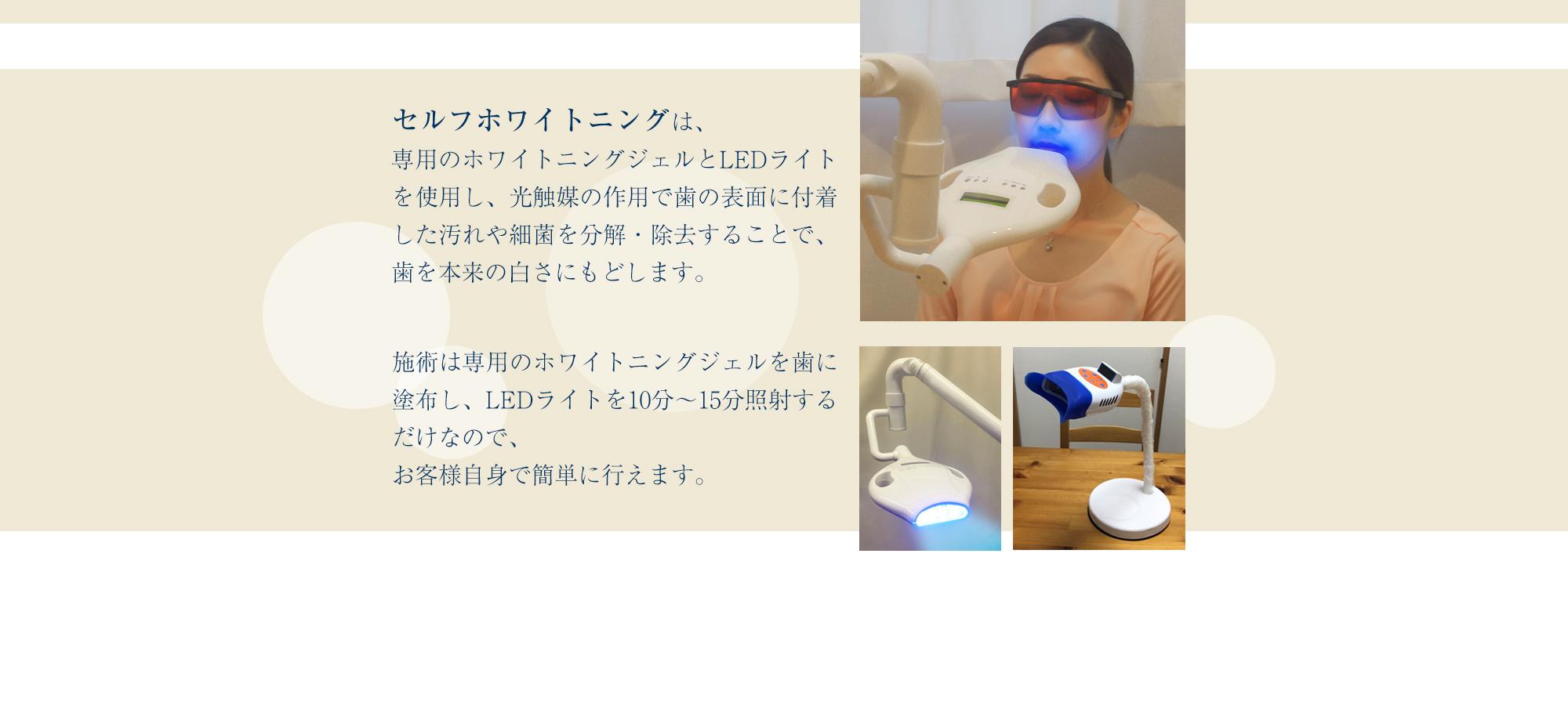 セルフホワイトニングは、専用のホワイトニングジェルとLEDライトを使用し、光触媒の作用で歯の表面に付着した汚れや細菌を分解・除去することで、歯を本来の白さにもどします。
