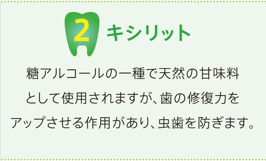2キシリット 糖アルコールの一種で天然の甘味料として使用されますが、歯の修復力をアップさせる作用があり、虫歯を防ぎます。